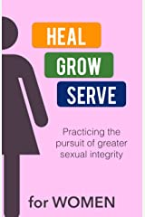 Heal-Grow-Serve for WOMEN: Practicing the pursuit of greater sexual integrity Kindle Edition