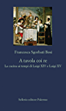 A tavola coi re: La cucina ai tempi di Luigi XIV e Luigi XV