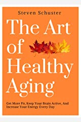 The Art of Healthy Aging: Get More Fit, Keep Your Brain Active, and Increase Your Energy Every Day Kindle Edition