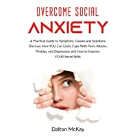 Overcome Social Anxiety: A Practical Guide to Symptoms, Causes and Solutions. Discover...