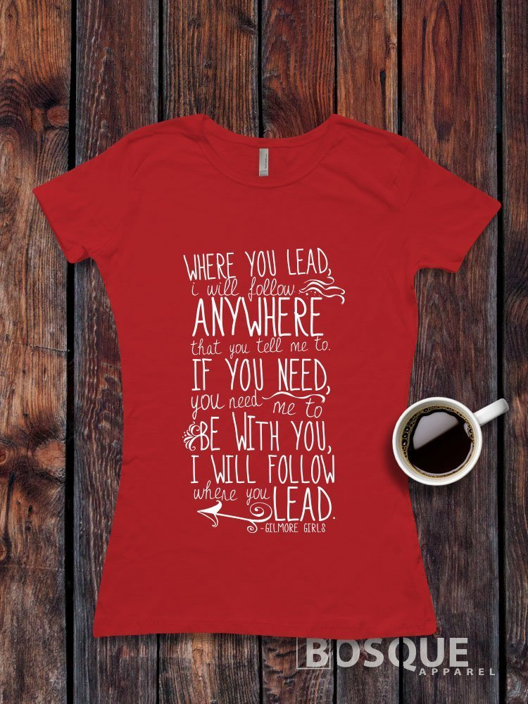 Gilmore Girls inspired T-Shirt / Adult T-shirt design Where You Lead I Will Follow Anywhere Shirt V2- Ink Printed