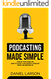 Podcasting Made Simple: The Step by Step Guide on How to Start a Successful Podcast from the Ground up