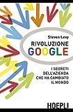 Rivoluzione Google: I segreti dell'azienda che ha cambiato il mondo (Business & technology)
