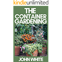 THE CONTAINER GARDENING: Beginners Guide to Growing Your Own Fruit, Vegetables and Herbs Using Containers and Grow Bags