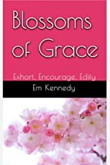 Blossoms of Grace: Exhort, Encourage, Edify Kindle Edition