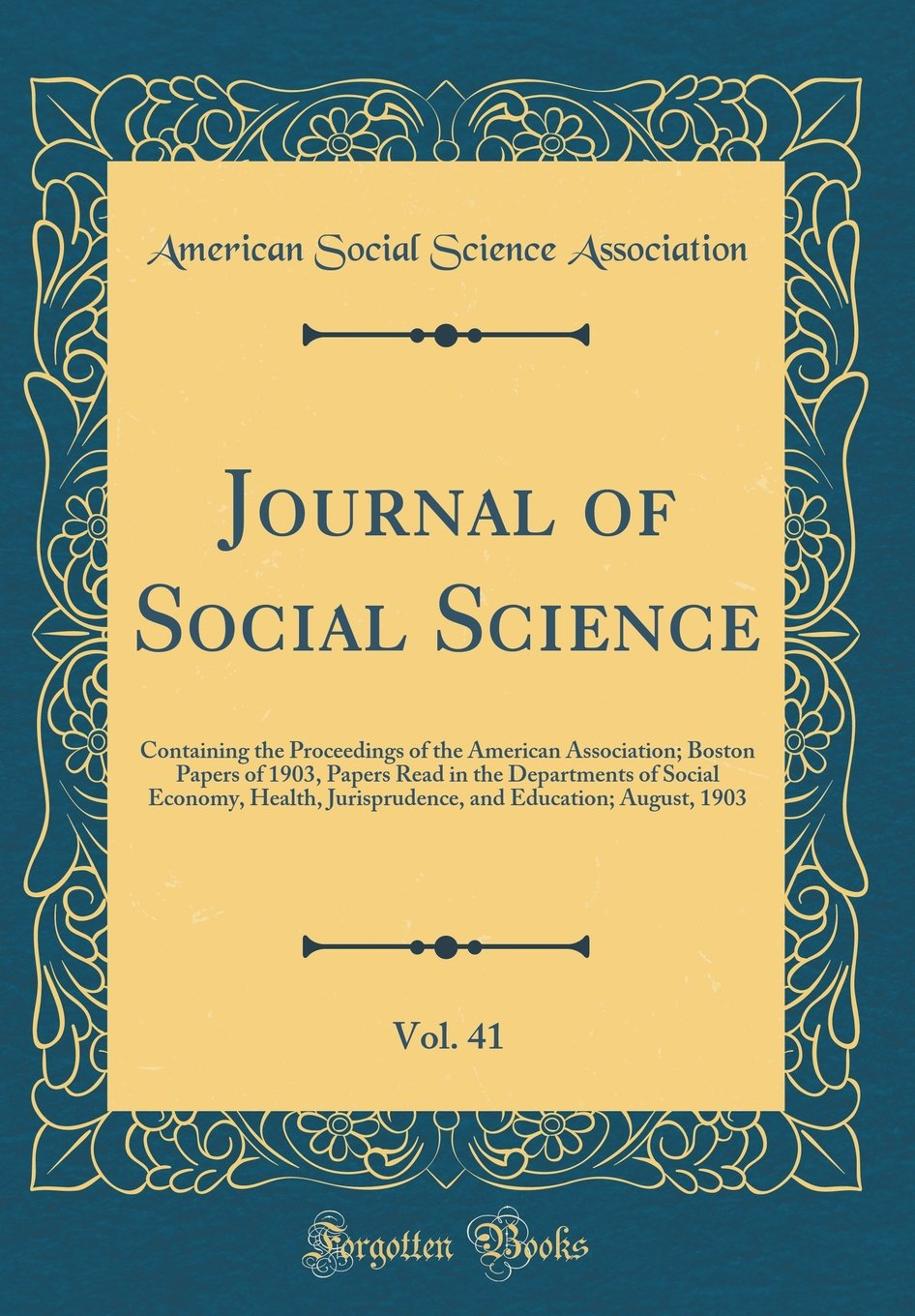 Download Journal of Social Science, Vol. 41: Containing the Proceedings of the American Association; Boston Papers of 1903, Papers Read in the Departments of ... and Education; August, 1903 (Classic Reprint) PDF