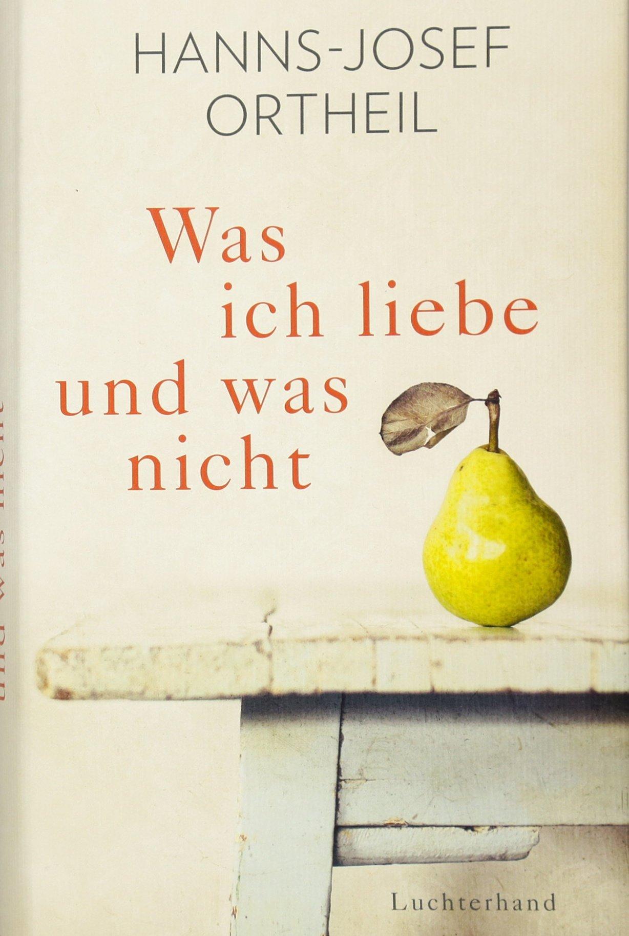 Was ich liebe - und was nicht Gebundenes Buch – 24. Oktober 2016 Hanns-Josef Ortheil Luchterhand Literaturverlag 3630874169 Deutschland