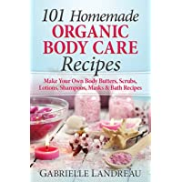 Organic Body Care: 101 Homemade Beauty Products Recipes-Make Your Own Body Butters...