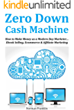 Zero Down Cash Machine: How to Make Money as a Modern Day Marketer… Ebook Selling, Ecommerce & Affiliate Marketing
