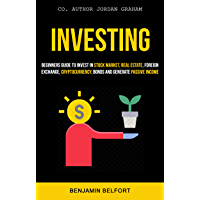 Investing: Beginners Guide To Invest in Stock Market, Real Estate, Foreign Exchange, Cryptocurrency, Bonds And Generate Passive Income