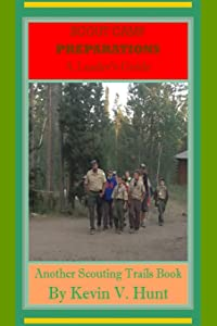 Scout Camp Preparations - A Leader's Guide: How to Prepare Now for the Best Ever Scout Camp Next Year (Scouting Trails) (Volume 1)