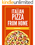 Italian pizza from home cookbook: The Best Recipes and Secrets to prepare real Italian pizza from house
