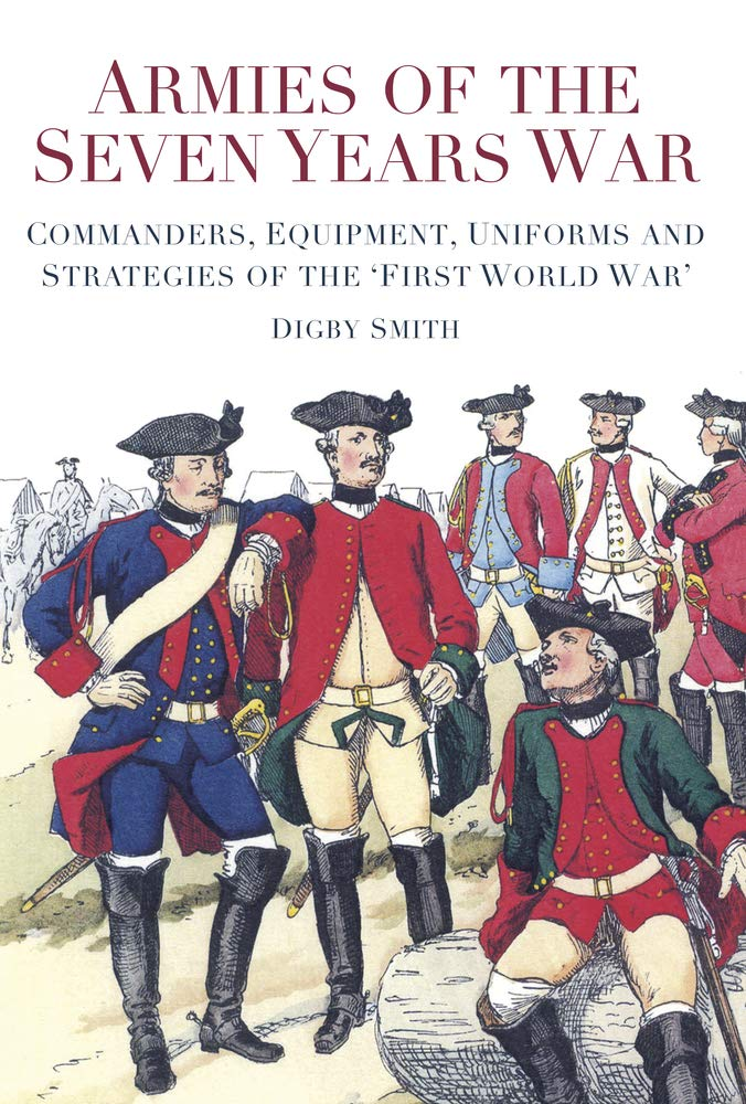 Download Armies of the Seven Years War: Commanders, Equipment, Uniforms and Strategies of the 'First World War' ebook