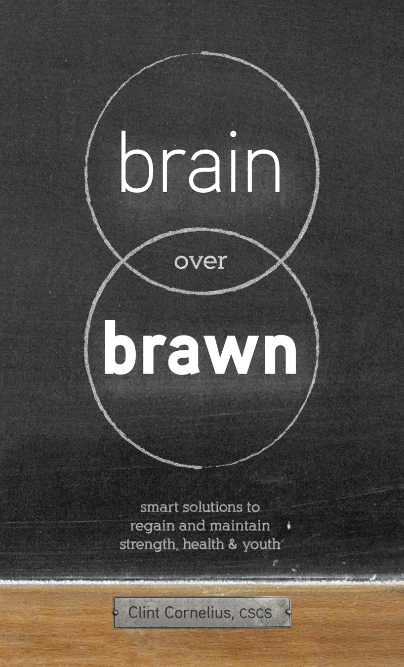 Brain Over Brawn: Smart Solutions To Regain And Maintain Strength, Health &  Youth: Clint Cornelius Cscs: 9780984258307: Amazon: Books