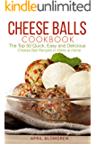 Cheese Balls Cookbook: The Top 50 Quick, Easy and Delicious Cheese Ball Recipes to Make at Home