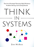 Think in Systems: The Art of Strategic Planning, Effective Problem Solving, And Lasting Results (Cognitive Development Book 1)