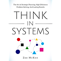 Think in Systems: The Art of Strategic Planning, Effective Problem Solving, And Lasting Results (English Edition)