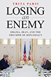 Losing an Enemy: Obama, Iran, and the Triumph of Diplomacy