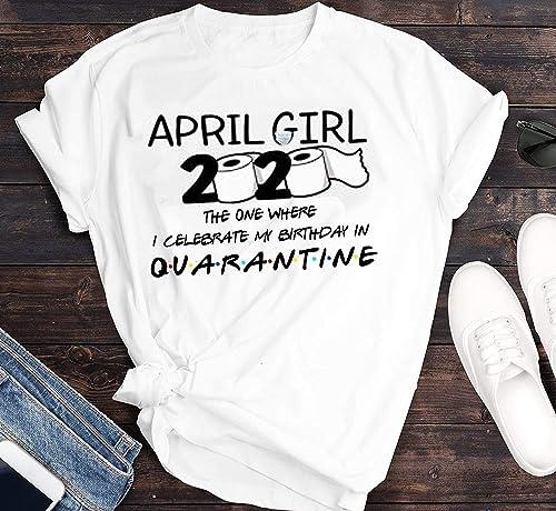 April girl birthday the one where i was quarantine 2020 shirt Unisex T-Shirt Sweatshirt Hoodie Gifts for Ladies Women Men Plus Size