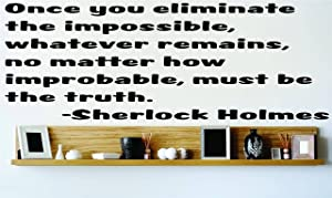 Once you eliminate the impossible whatever remains no matter how improbable must be the truth. - Sherlock Holmes Saying Inspirational Life Quote Wall Decal Vinyl Peel & Stick Sticker Graphic Design Home Decor Living Room Bedroom Bathroom Lettering Detail Picture Art - DISCOUNTED SALE PRICE Size : 12 Inches X 30 Inches - 22 Colors Available