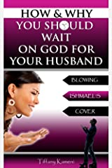 How & Why You Should Wait On GOD For Your Husband Kindle Edition