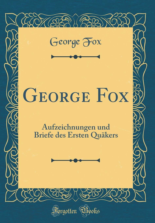 George Fox: Aufzeichnungen und Briefe des Ersten Quäkers (Classic Reprint)