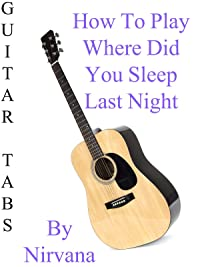 "How To Play ""Where Did You Sleep Last Night"" By Nirvana – Guitar Tabs"