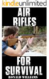 Air Rifles For Survival: The Ultimate Step-By-Step Guide On How To Choose A High Quality Air Pellet Rifle for Survival and the Best Models For You To Choose From