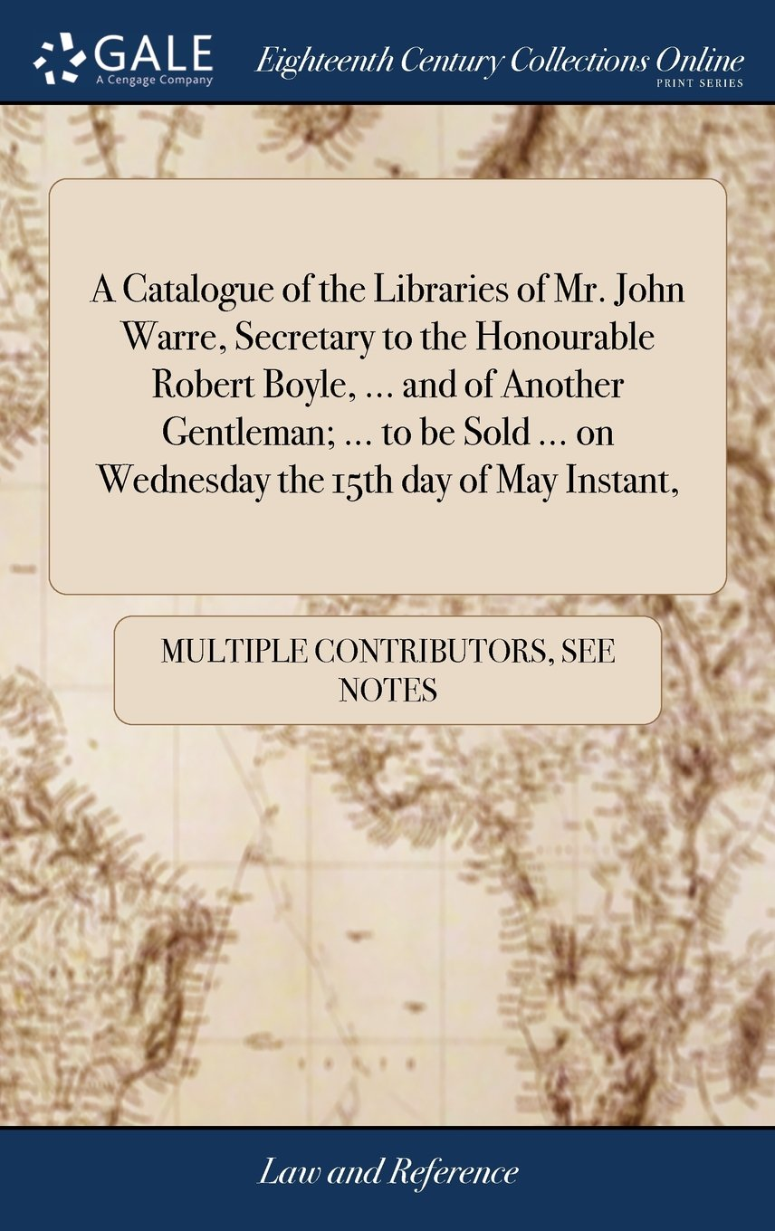 A Catalogue of the Libraries of Mr. John Warre, Secretary to the Honourable Robert Boyle, ... and of Another Gentleman; ... to Be Sold ... on Wednesday the 15th Day of May Instant, PDF