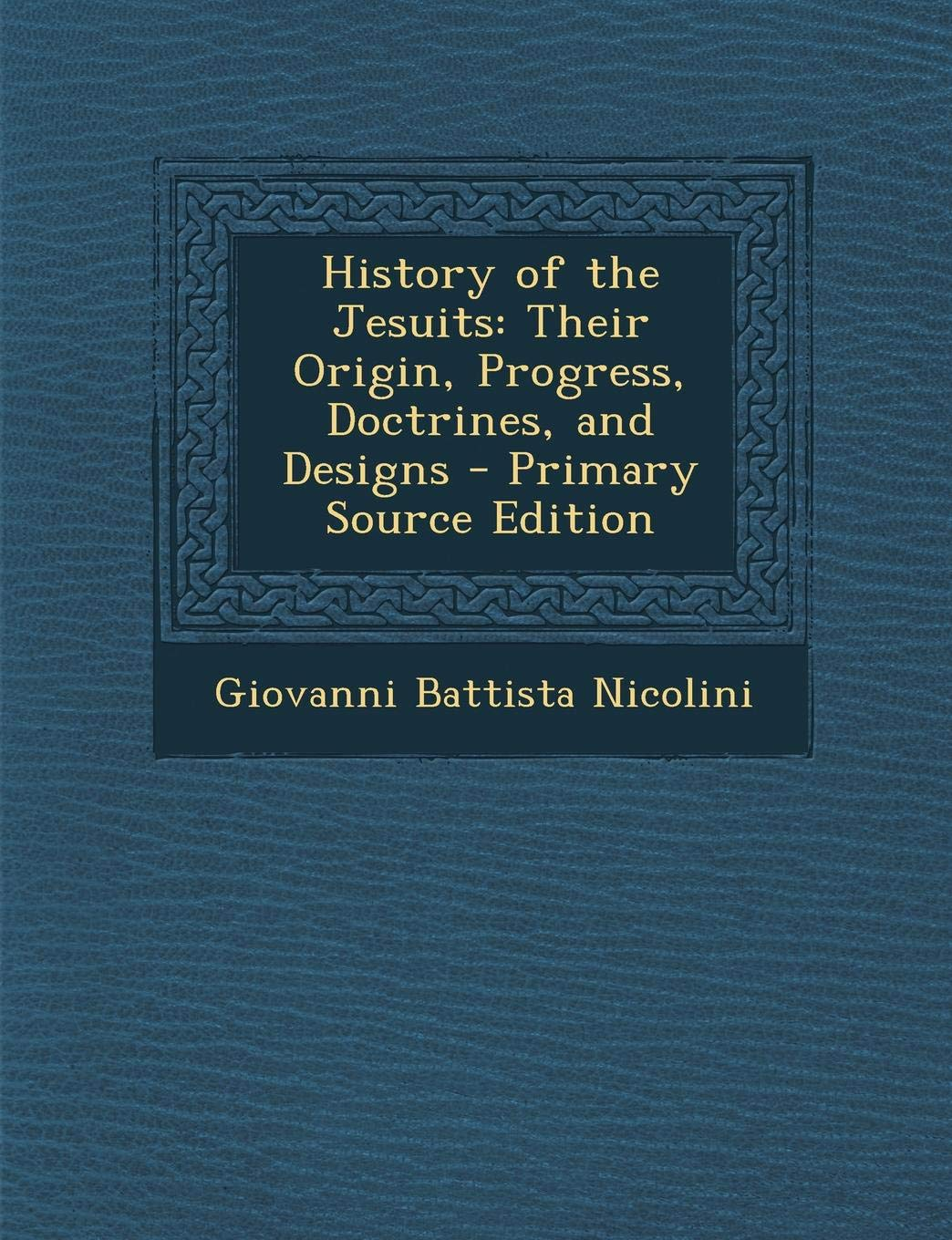 History of the Jesuits - Their Origin, Progress, Doctrines, and Designs