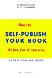 How to Self-Publish Your Book: The Fast, Free & Easy Way (Self-Publishing Made Easy Book 1)