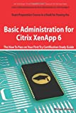 Basic Administration for Citrix XenApp 6 Certification Exam Preparation Course in a Book for Passing the 1Y0-A18 Exam - the How to Pass on Your First Try Certification Study Guide, William Maning, 1743045719