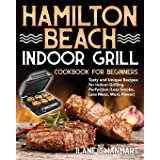 Hamilton Beach Indoor Grill Cookbook for Beginners: Tasty and Unique Recipes for Indoor Grilling Perfection (Less Smoke, Less