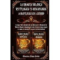 Magia Blanca RITUALES y HECHIZOS :2 Manuales en 1: La Gran Guía Secreta de los Rituales y Hechizos de Brujas, Magos y…