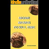 Memes: MOAR! Memes To Kill Time