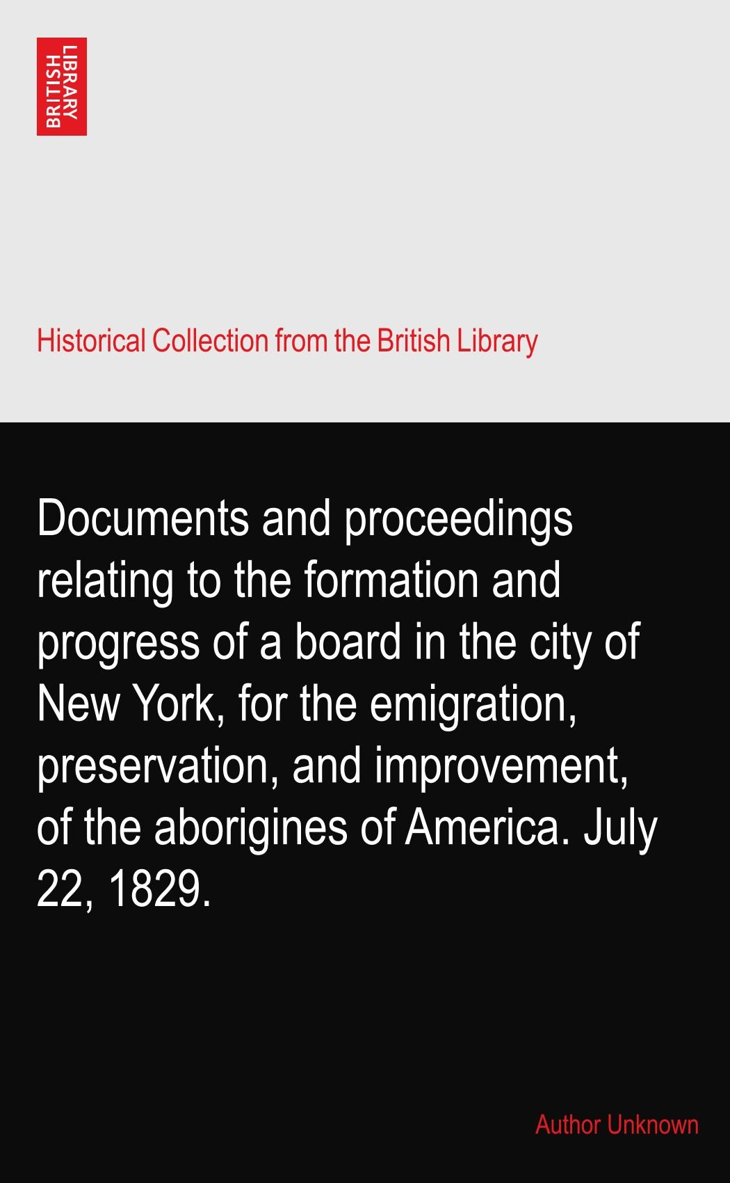 Download Documents and proceedings relating to the formation and progress of a board in the city of New York, for the emigration, preservation, and improvement, of the aborigines of America. July 22, 1829. ebook