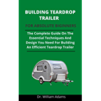 Building Teardrop Trailer For Novices: The Complete Guide On All The Essential Techniques And Designs You Need For…