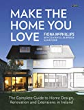 Make The Home You Love: The Complete Guide to Home Design, Renovation and Extensions in Ireland