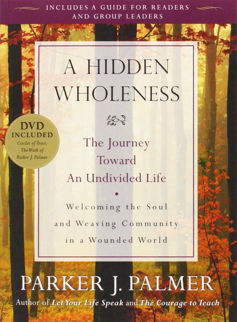 A Hidden Wholeness: The Journey Toward an Undivided Life: Parker J. Palmer:  9780470453766: Amazon.com: Books