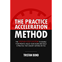 The Practice Acceleration Method: The Step-By-Step System to Double Your Profits, Halve Your Hours and Build a Practice That Doesn't Depend On You (English Edition)