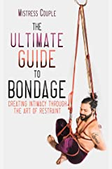 The Ultimate Guide to Bondage: Creating Intimacy through the Art of Restraint Paperback