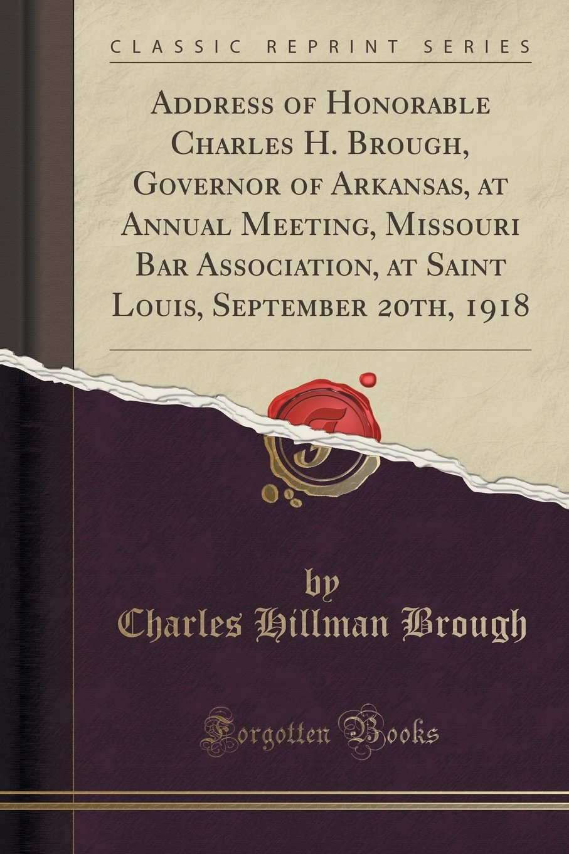 Address of Honorable Charles H. Brough, Governor of Arkansas, at Annual Meeting, Missouri Bar Association, at Saint Louis, September 20th, 1918 (Classic Reprint) PDF ePub fb2 book