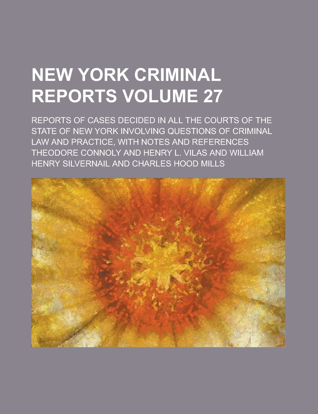 Download New York Criminal Reports; Reports of Cases Decided in All the Courts of the State of New York Involving Questions of Criminal Law and Practice, with Notes and References Volume 27 pdf