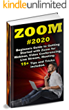Zoom: 2020 Beginners Guide to Getting Started with Zoom for Webinar, Video Conferencing, Live Stream, Meeting. 15+ Tips and Tricks included.