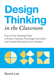 Design Thinking in the Classroom: Easy-to-Use Teaching Tools to Foster Creativity, Encourage Innovation, and Unleash…