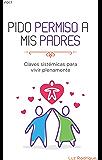 Pido permiso a mis padres: Claves Sistémicas para una Vida mejor (Spanish Edition)