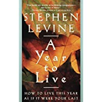 Year To Live: How to Live This Year as If It Were Your Last
