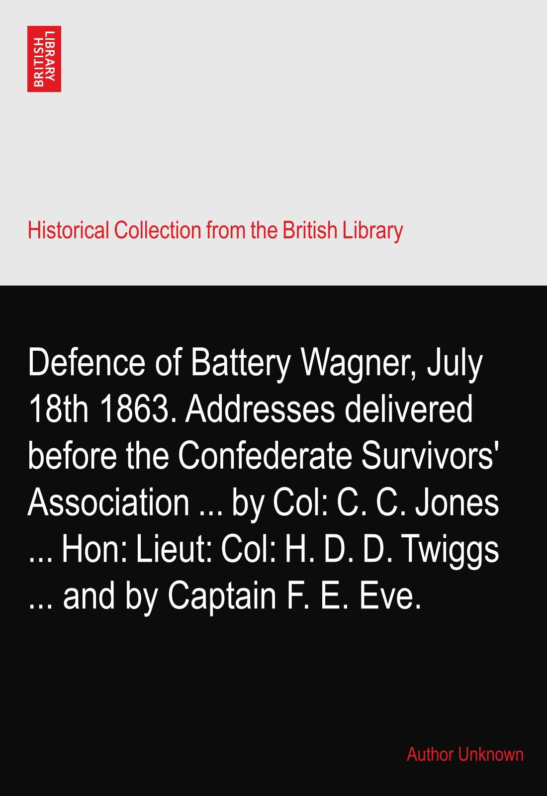 Defence of Battery Wagner, July 18th 1863. Addresses delivered before the Confederate Survivors' Association ... by Col: C. C. Jones ... Hon: Lieut: Col: H. D. D. Twiggs ... and by Captain