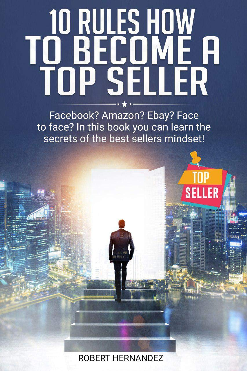 10 Rules How To Become a Top Seller: Facebook? Amazon? eBay? Face-to-Face? In this book you can learn the Secrets of the Bestsellers Mindset (English Edition) eBook: Hernandez, Robert: Amazon.es: Tienda Kindle