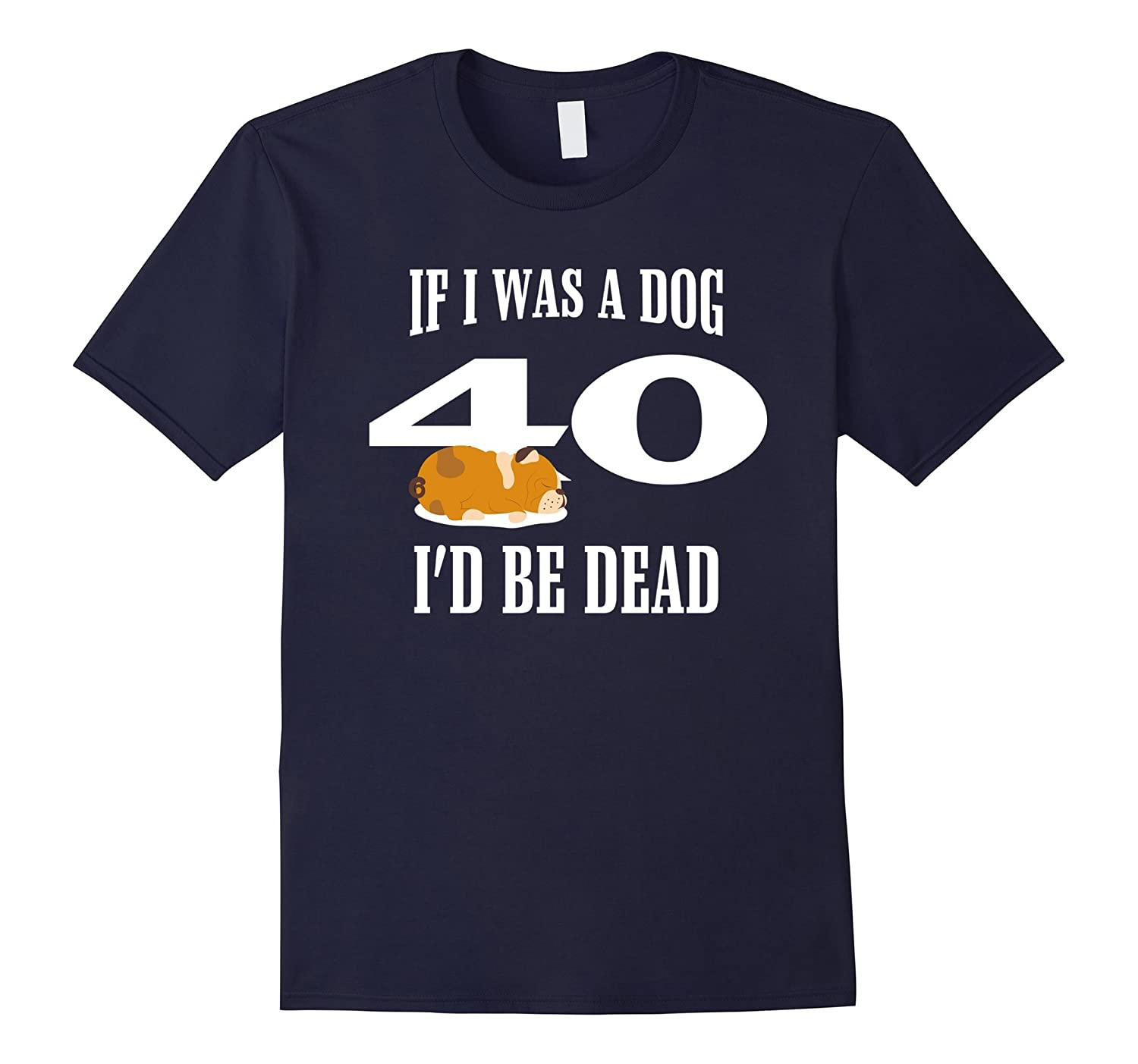40th Birthday Funny Tshirt | If I Was A Dog I'D Be Dead 40th-TH